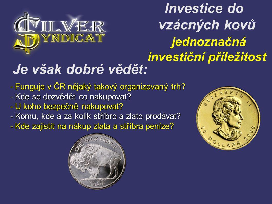 Investice do vzácných kovů jednoznačná investiční příležitost - Funguje v ČR nějaký takový organizovaný trh? - Kde se dozvědět co nakupovat? - U koho