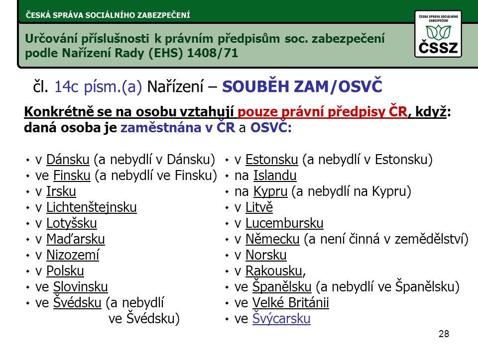 28 Konkrétně se na osobu vztahují pouze právní předpisy ČR, když: daná osoba je zaměstnána v ČR a OSVČ: ۰ v Dánsku (a nebydlí v Dánsku)۰ v Estonsku (a nebydlí v Estonsku) ۰ ve Finsku (a nebydlí ve Finsku)۰ na Islandu ۰ v Irsku۰ na Kypru (a nebydlí na Kypru) ۰ v Lichtenštejnsku ۰ v Litvě ۰ v Lotyšsku۰ v Lucembursku ۰ v Maďarsku۰ v Německu (a není činná v zemědělství) ۰ v Nizozemí۰ v Norsku ۰ v Polsku۰ v Rakousku, ۰ ve Slovinsku۰ ve Španělsku (a nebydlí ve Španělsku) ۰ ve Švédsku (a nebydlí ۰ ve Velké Británii ve Švédsku)۰ ve Švýcarsku Určování příslušnosti k právním předpisům soc.