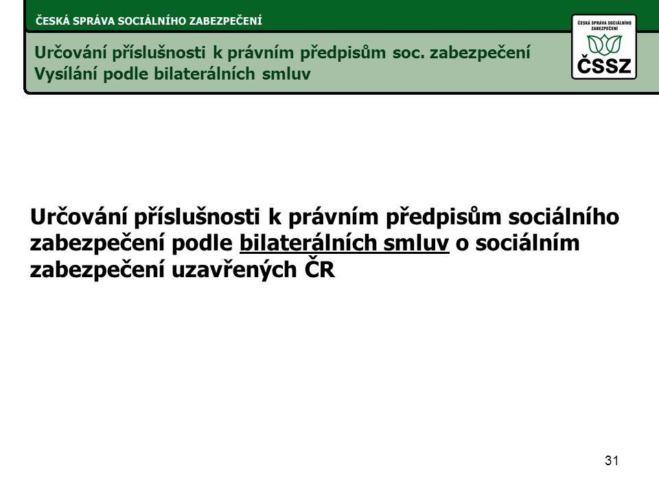 31 Určování příslušnosti k právním předpisům sociálního zabezpečení podle bilaterálních smluv o sociálním zabezpečení uzavřených ČR Určování příslušnosti k právním předpisům soc.