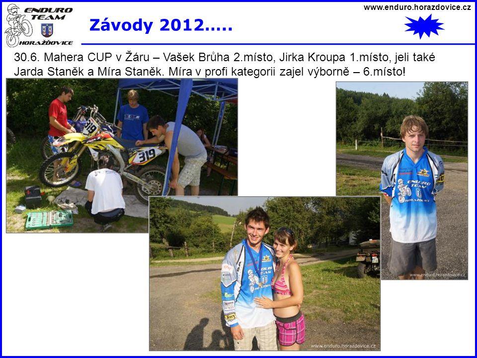 www.enduro.horazdovice.cz Závody 2012….. 30.6. Mahera CUP v Žáru – Vašek Brůha 2.místo, Jirka Kroupa 1.místo, jeli také Jarda Staněk a Míra Staněk. Mí