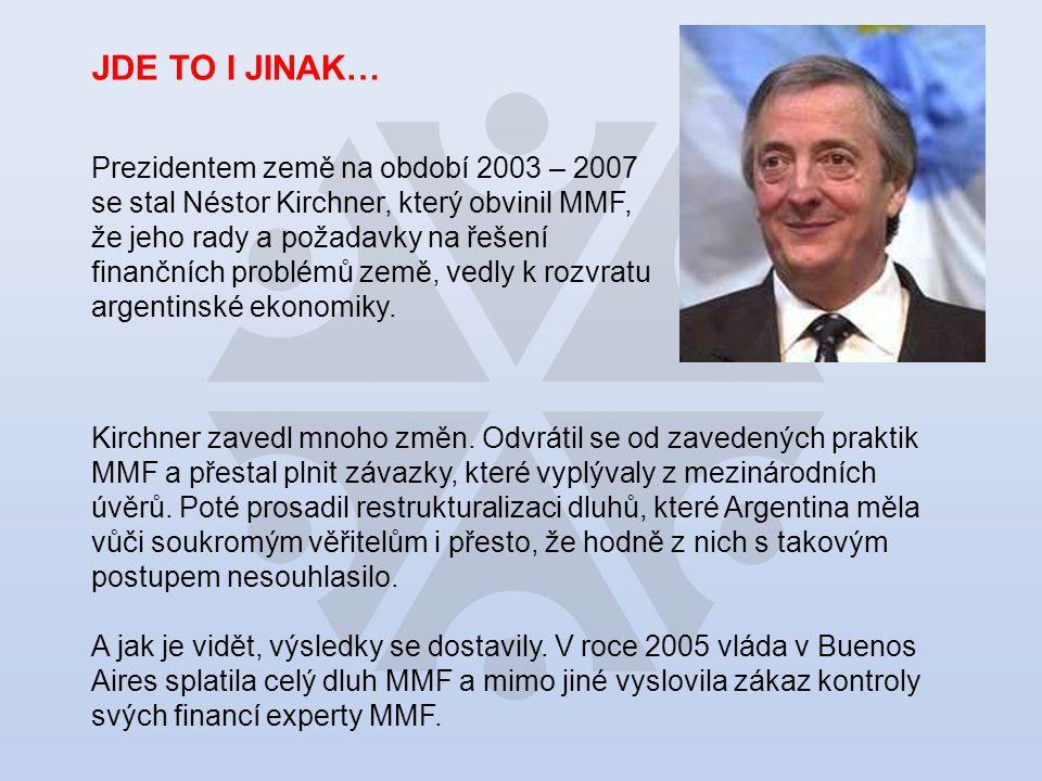 JDE TO I JINAK… Prezidentem země na období 2003 – 2007 se stal Néstor Kirchner, který obvinil MMF, že jeho rady a požadavky na řešení finančních problémů země, vedly k rozvratu argentinské ekonomiky.