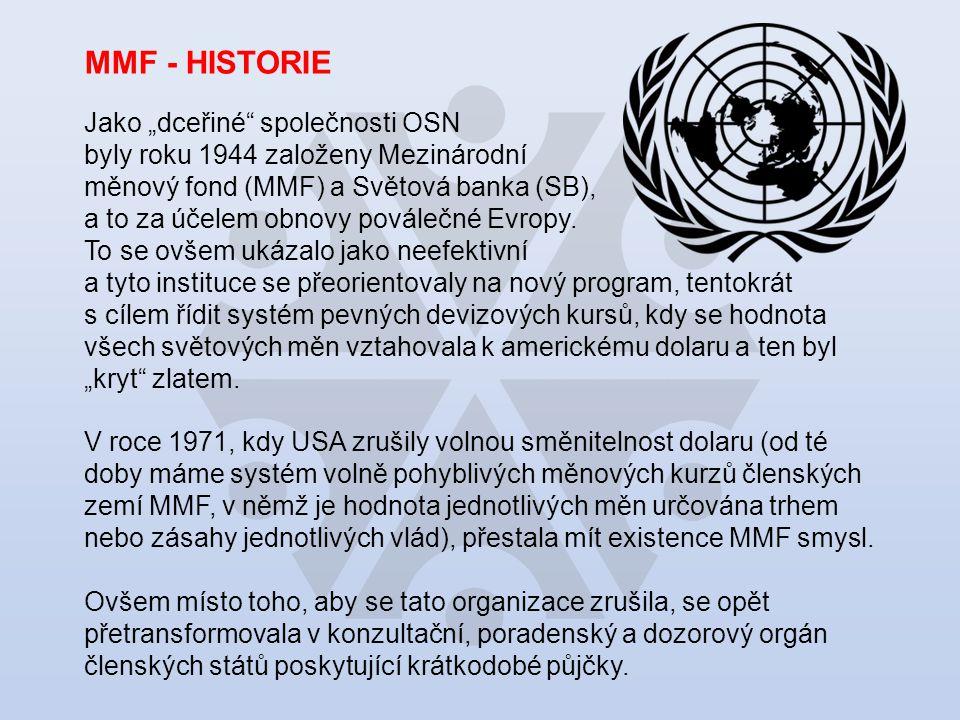 """MMF - HISTORIE Jako """"dceřiné společnosti OSN byly roku 1944 založeny Mezinárodní měnový fond (MMF) a Světová banka (SB), a to za účelem obnovy poválečné Evropy."""