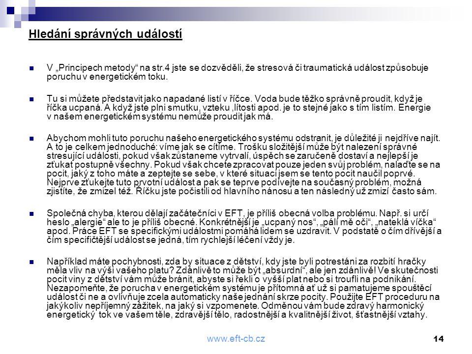 """www.eft-cb.cz 14 Hledání správných událostí  V """"Principech metody"""" na str.4 jste se dozvěděli, že stresová či traumatická událost způsobuje poruchu v"""
