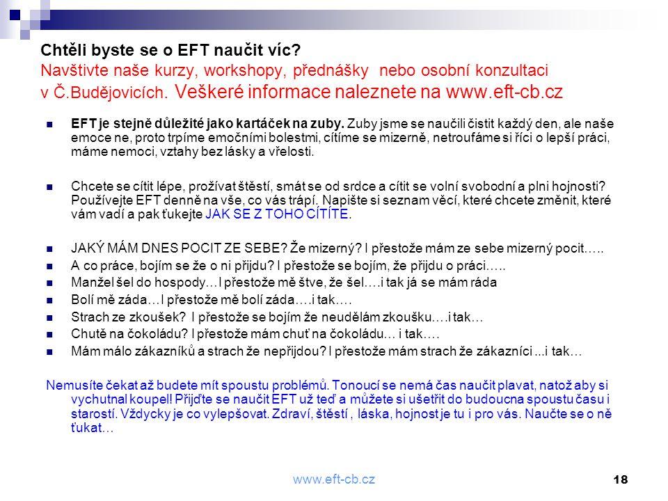 www.eft-cb.cz 18 Chtěli byste se o EFT naučit víc? Navštivte naše kurzy, workshopy, přednášky nebo osobní konzultaci v Č.Budějovicích. Veškeré informa