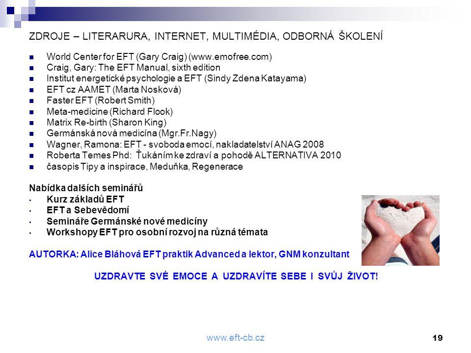 www.eft-cb.cz 19 ZDROJE – LITERARURA, INTERNET, MULTIMÉDIA, ODBORNÁ ŠKOLENÍ  World Center for EFT (Gary Craig) (www.emofree.com)  Craig, Gary: The E