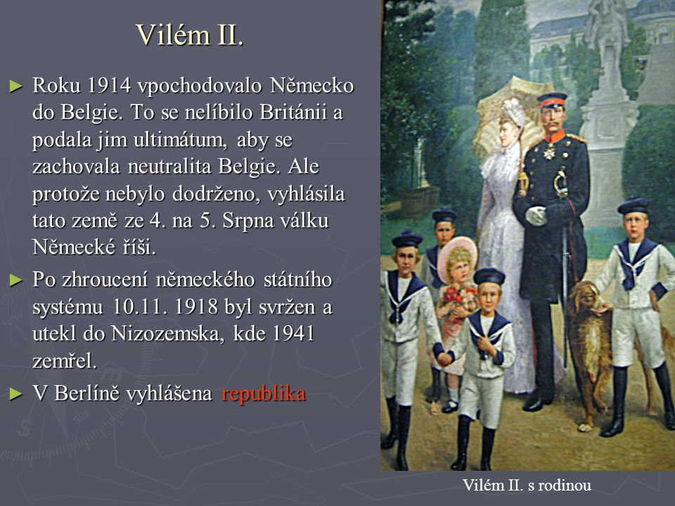 Vilém II. ► Roku 1914 vpochodovalo Německo do Belgie. To se nelíbilo Británii a podala jim ultimátum, aby se zachovala neutralita Belgie. Ale protože