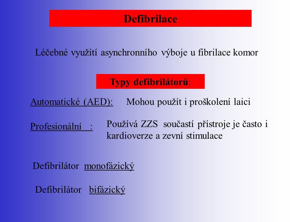 Defibrilace Léčebné využítí asynchronního výboje u fibrilace komor Typy defibrilátorů: Automatické (AED):Mohou použít i proškolení laici Profesionální