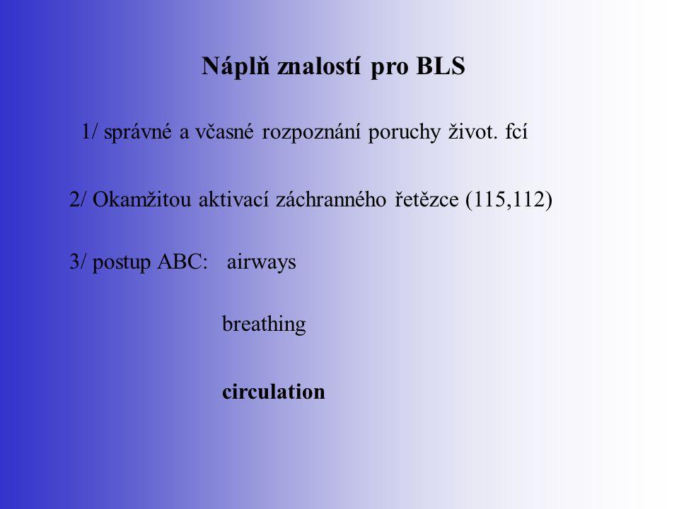 Náplň znalostí pro BLS 1/ správné a včasné rozpoznání poruchy život. fcí 2/ Okamžitou aktivací záchranného řetězce (115,112) 3/ postup ABC: airways br