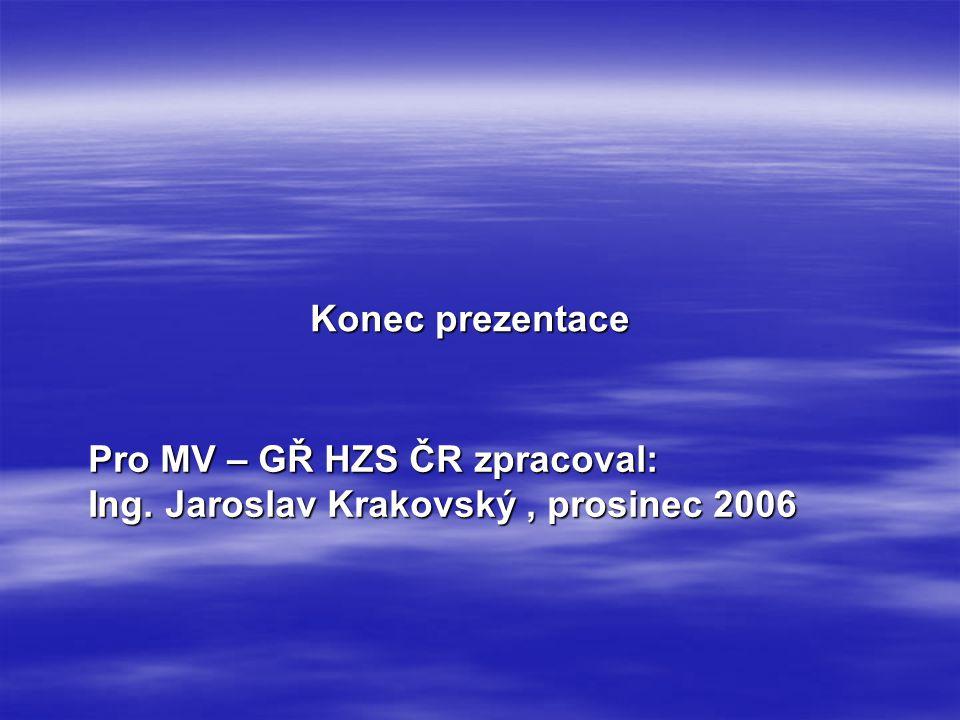 Konec prezentace Pro MV – GŘ HZS ČR zpracoval: Ing. Jaroslav Krakovský, prosinec 2006