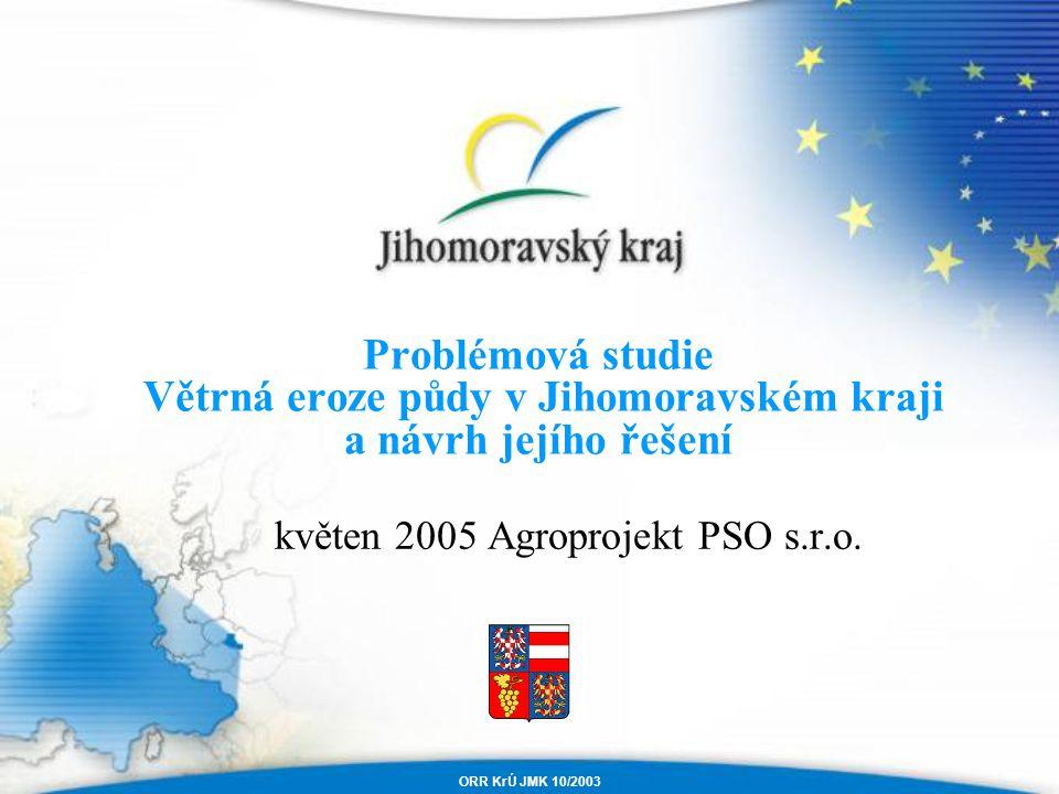 Problémová studie Větrná eroze půdy v Jihomoravském kraji a návrh jejího řešení ORR KrÚ JMK 10/2003 květen 2005 Agroprojekt PSO s.r.o.