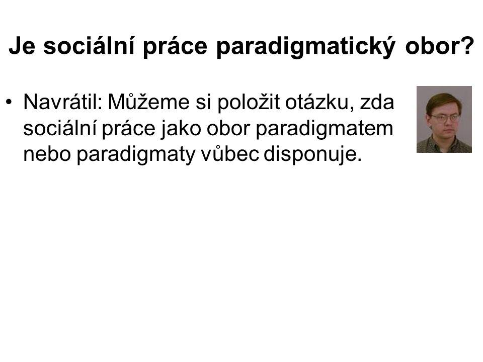 •Navrátil: Můžeme si položit otázku, zda sociální práce jako obor paradigmatem nebo paradigmaty vůbec disponuje.