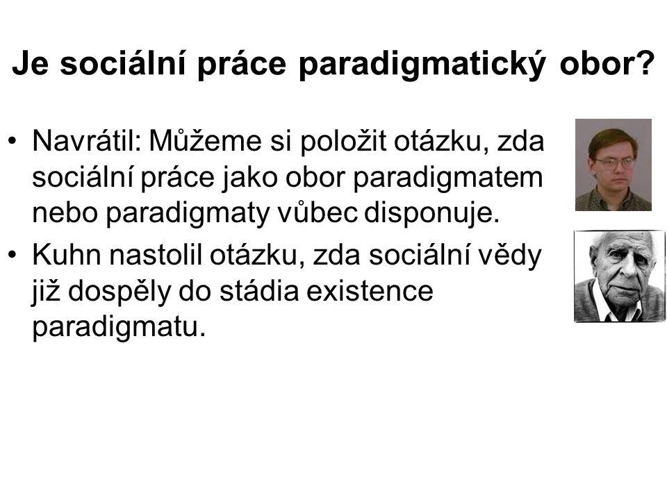 Je sociální práce paradigmatický obor? •Navrátil: Můžeme si položit otázku, zda sociální práce jako obor paradigmatem nebo paradigmaty vůbec disponuje