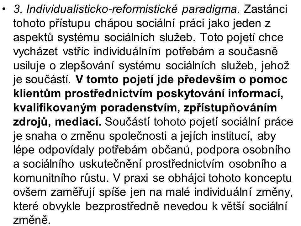 •3. Individualisticko-reformistické paradigma. Zastánci tohoto přístupu chápou sociální práci jako jeden z aspektů systému sociálních služeb. Toto poj