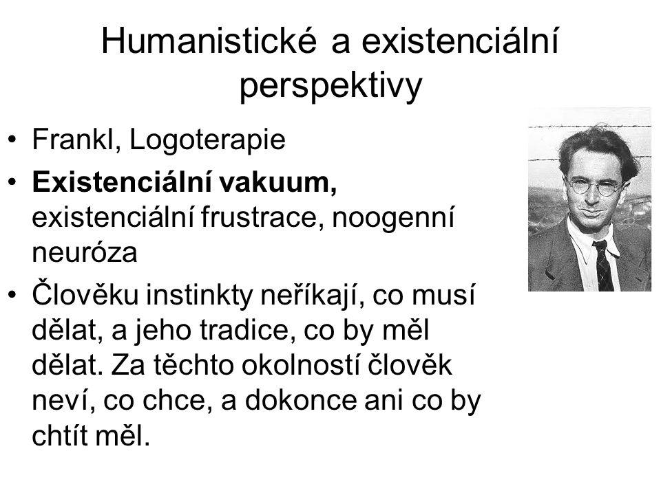 Humanistické a existenciální perspektivy •Frankl, Logoterapie •Existenciální vakuum, existenciální frustrace, noogenní neuróza •Člověku instinkty neří
