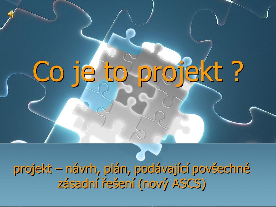 Co je to projekt ? projekt – návrh, plán, podávající povšechné zásadní řešení (nový ASCS)