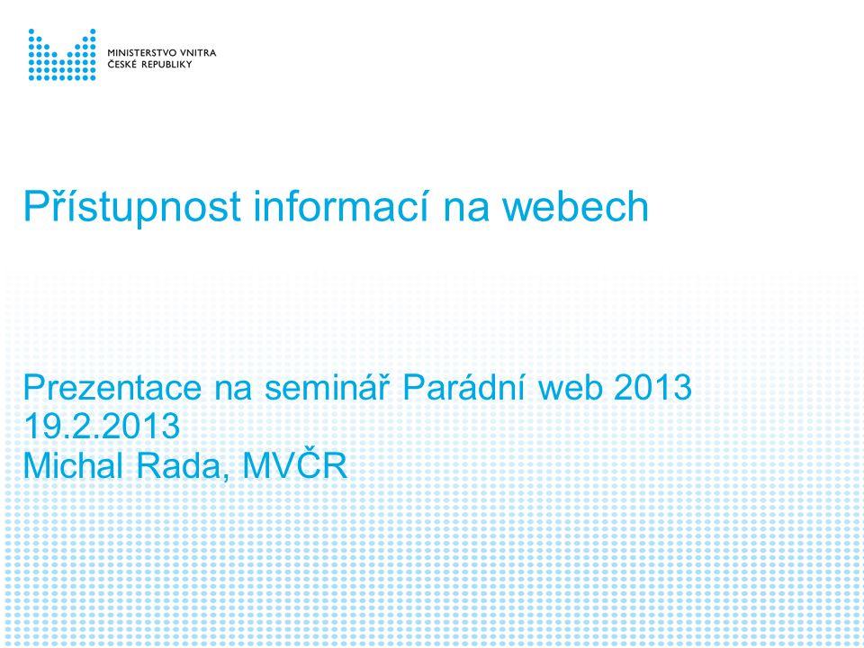Přístupnost informací na webech Prezentace na seminář Parádní web 2013 19.2.2013 Michal Rada, MVČR