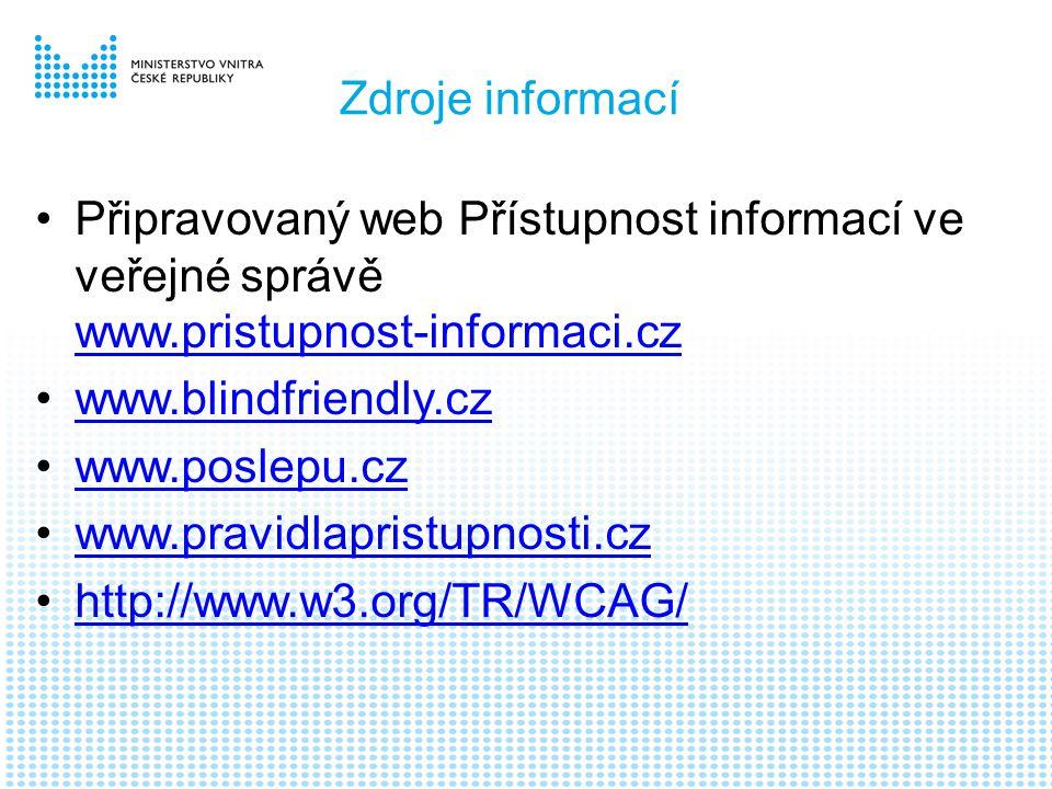 Zdroje informací •Připravovaný web Přístupnost informací ve veřejné správě www.pristupnost-informaci.cz www.pristupnost-informaci.cz •www.blindfriendly.czwww.blindfriendly.cz •www.poslepu.czwww.poslepu.cz •www.pravidlapristupnosti.czwww.pravidlapristupnosti.cz •http://www.w3.org/TR/WCAG/http://www.w3.org/TR/WCAG/
