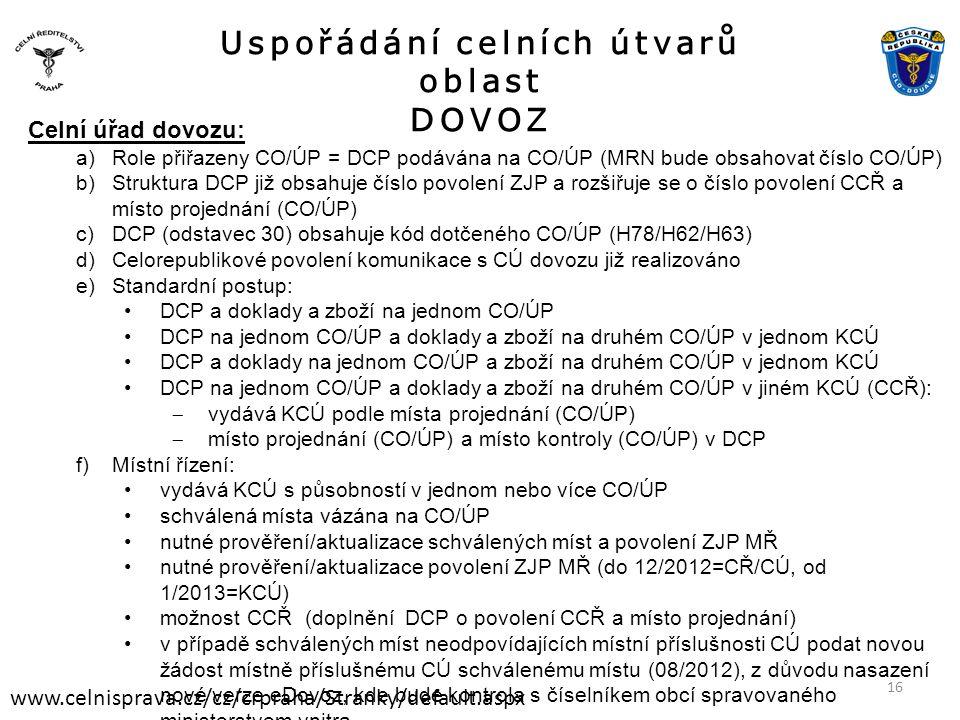 Uspořádání celních útvarů oblast DOVOZ www.celnisprava.cz/cz/crpraha/Stranky/default.aspx Celní úřad dovozu: a)Role přiřazeny CO/ÚP = DCP podávána na CO/ÚP (MRN bude obsahovat číslo CO/ÚP) b)Struktura DCP již obsahuje číslo povolení ZJP a rozšiřuje se o číslo povolení CCŘ a místo projednání (CO/ÚP) c)DCP (odstavec 30) obsahuje kód dotčeného CO/ÚP (H78/H62/H63) d)Celorepublikové povolení komunikace s CÚ dovozu již realizováno e)Standardní postup: •DCP a doklady a zboží na jednom CO/ÚP •DCP na jednom CO/ÚP a doklady a zboží na druhém CO/ÚP v jednom KCÚ •DCP a doklady na jednom CO/ÚP a zboží na druhém CO/ÚP v jednom KCÚ •DCP na jednom CO/ÚP a doklady a zboží na druhém CO/ÚP v jiném KCÚ (CCŘ):  vydává KCÚ podle místa projednání (CO/ÚP)  místo projednání (CO/ÚP) a místo kontroly (CO/ÚP) v DCP f)Místní řízení: •vydává KCÚ s působností v jednom nebo více CO/ÚP •schválená místa vázána na CO/ÚP •nutné prověření/aktualizace schválených míst a povolení ZJP MŘ •nutné prověření/aktualizace povolení ZJP MŘ (do 12/2012=CŘ/CÚ, od 1/2013=KCÚ) •možnost CCŘ (doplnění DCP o povolení CCŘ a místo projednání) •v případě schválených míst neodpovídajících místní příslušnosti CÚ podat novou žádost místně příslušnému CÚ schválenému místu (08/2012), z důvodu nasazení nové verze eDovoz, kde bude kontrola s číselníkem obcí spravovaného ministerstvem vnitra 16