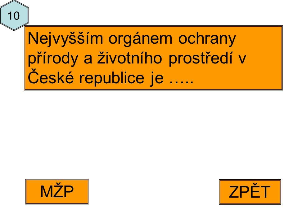 ZPĚT MŽP Nejvyšším orgánem ochrany přírody a životního prostředí v České republice je ….. 10
