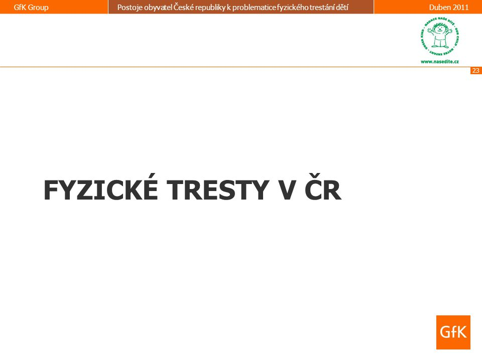23 GfK GroupPostoje obyvatel České republiky k problematice fyzického trestání dětíDuben 2011 FYZICKÉ TRESTY V ČR