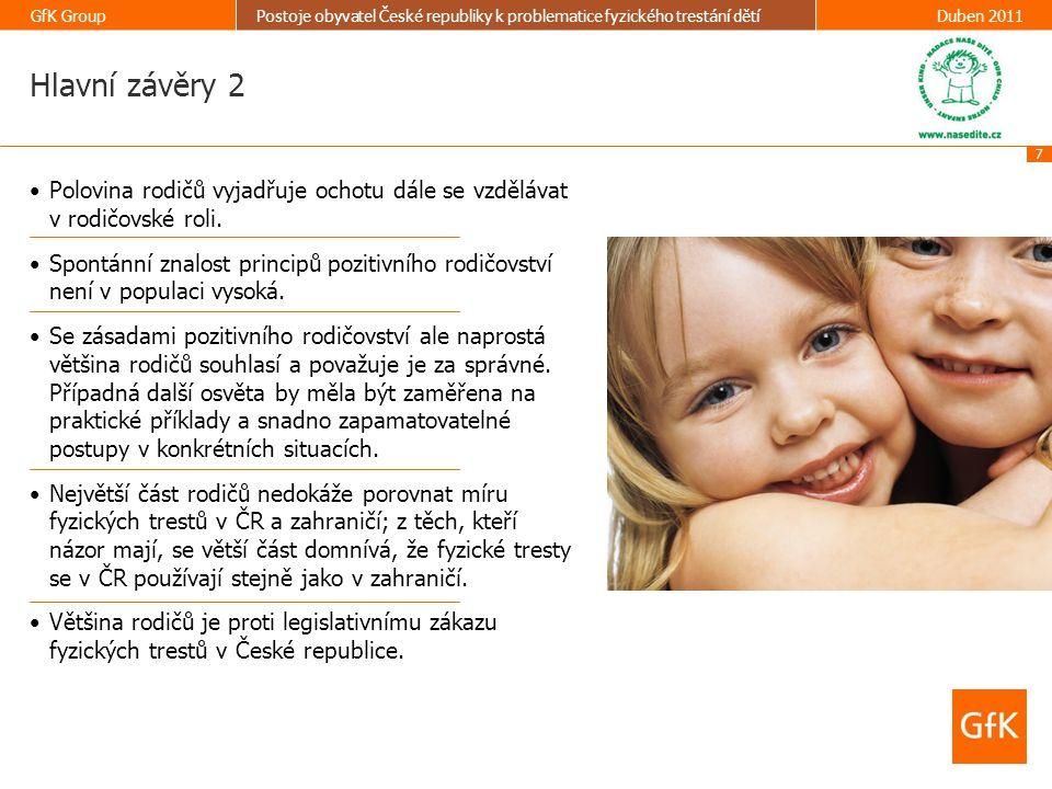 28 GfK GroupPostoje obyvatel České republiky k problematice fyzického trestání dětíDuben 2011 TOTAL (N=297) Pohlaví Muž44% Žena56% Věk Méně než 25 let8% 26 - 35 let47% 36 - 45 let37% 46 - 55 let7% 56 - 65 let1% Počet členů domácnosti 23% 332% 446% 514% 6 a více4% Děti Děti 0-6 let 67% Děti 7 -11 let 36% Děti 12-18 let 36% Vzdělání Základní12% Střední bez maturity44% Střední s maturitou29% Vysokoškolské nebo jiné vyšší15% Rodinný stav Svobodný/á5% Žiju s partnerem/partnerkou21% Ženatý / vdaná67% Rozvedený/á7% Demografie TOTAL (N=297) Velikost obce Méně než 1 000 obyvatel 20% 1 000 - 4 999 obyvatel 20% 5 000 - 19 999 obyvatel 21% 20 000 - 99 999 obyvatel 22% 100 000 obyvatel a více 17% Kraj Kraj Praha 8% Středočeský kraj 12% Jihočeský kraj 7% Plzeňský kraj 6% Karlovarský kraj 3% Ústecký kraj 9% Liberecký kraj 4% Královéhradecký kraj 6% Pardubický kraj 5% Kraj Vysočina 4% Jihomoravský kraj 11% Olomoucký kraj 7% Zlínský kraj 5% Moravskoslezský kraj 11%