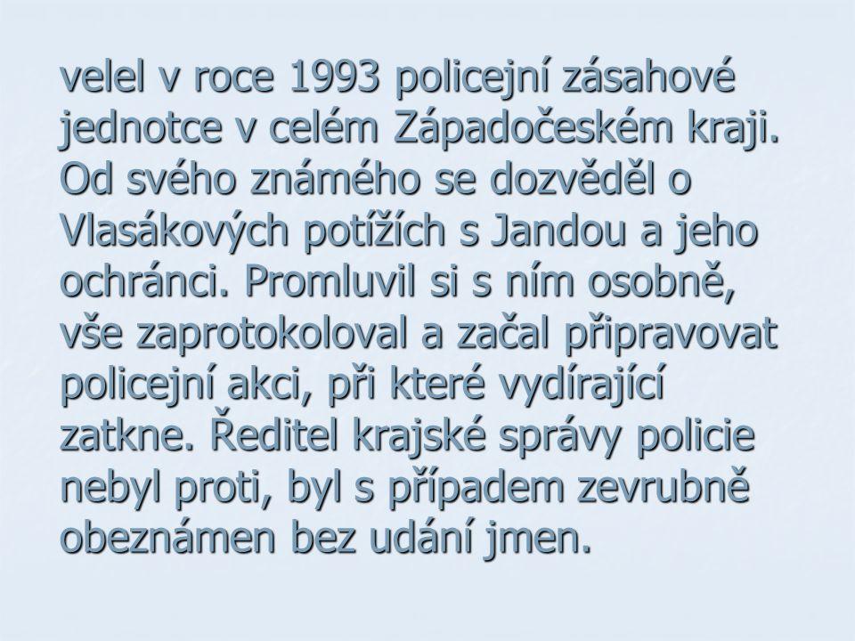 velel v roce 1993 policejní zásahové jednotce v celém Západočeském kraji. Od svého známého se dozvěděl o Vlasákových potížích s Jandou a jeho ochránci