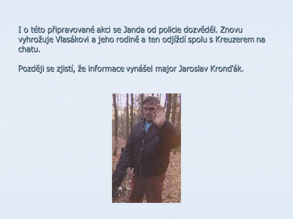 I o této připravované akci se Janda od policie dozvěděl. Znovu vyhrožuje Vlasákovi a jeho rodině a ten odjíždí spolu s Kreuzerem na chatu. Později se
