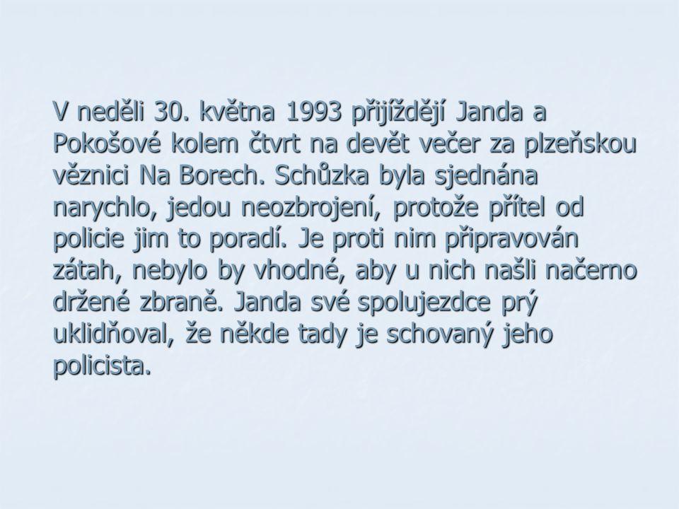 V neděli 30. května 1993 přijíždějí Janda a Pokošové kolem čtvrt na devět večer za plzeňskou věznici Na Borech. Schůzka byla sjednána narychlo, jedou