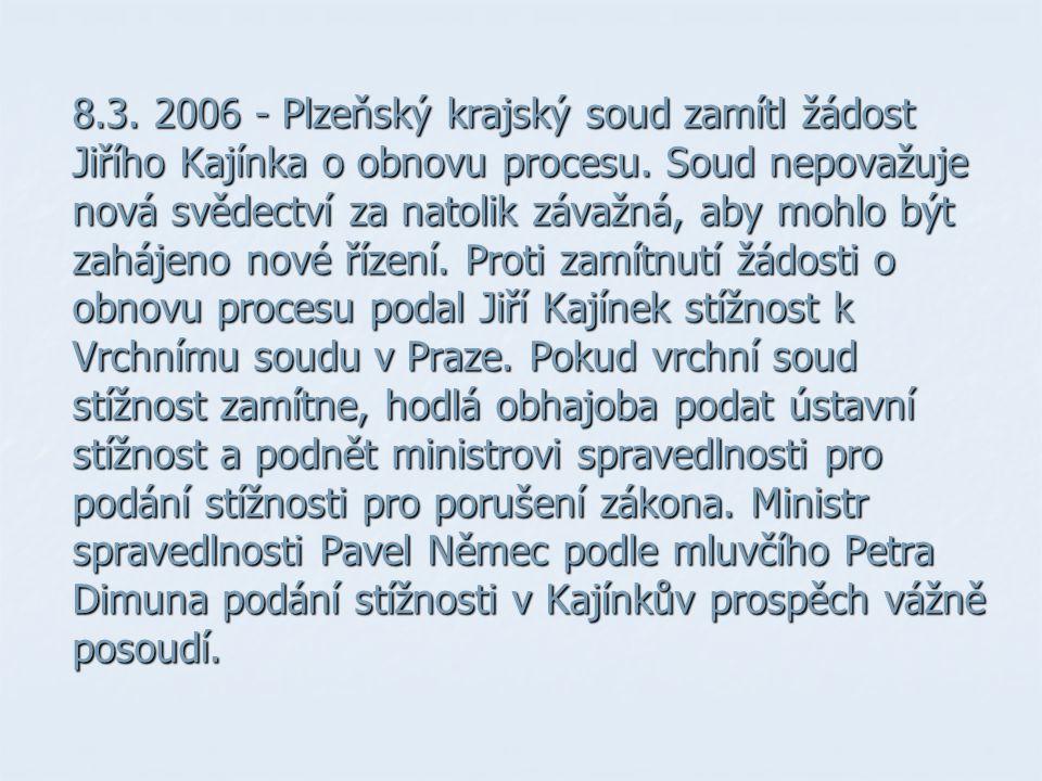 8.3. 2006 - Plzeňský krajský soud zamítl žádost Jiřího Kajínka o obnovu procesu. Soud nepovažuje nová svědectví za natolik závažná, aby mohlo být zahá