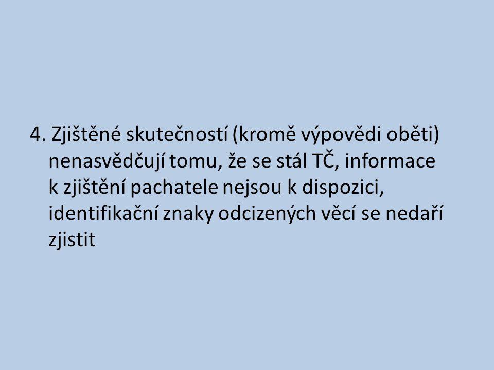 4. Zjištěné skutečností (kromě výpovědi oběti) nenasvědčují tomu, že se stál TČ, informace k zjištění pachatele nejsou k dispozici, identifikační znak