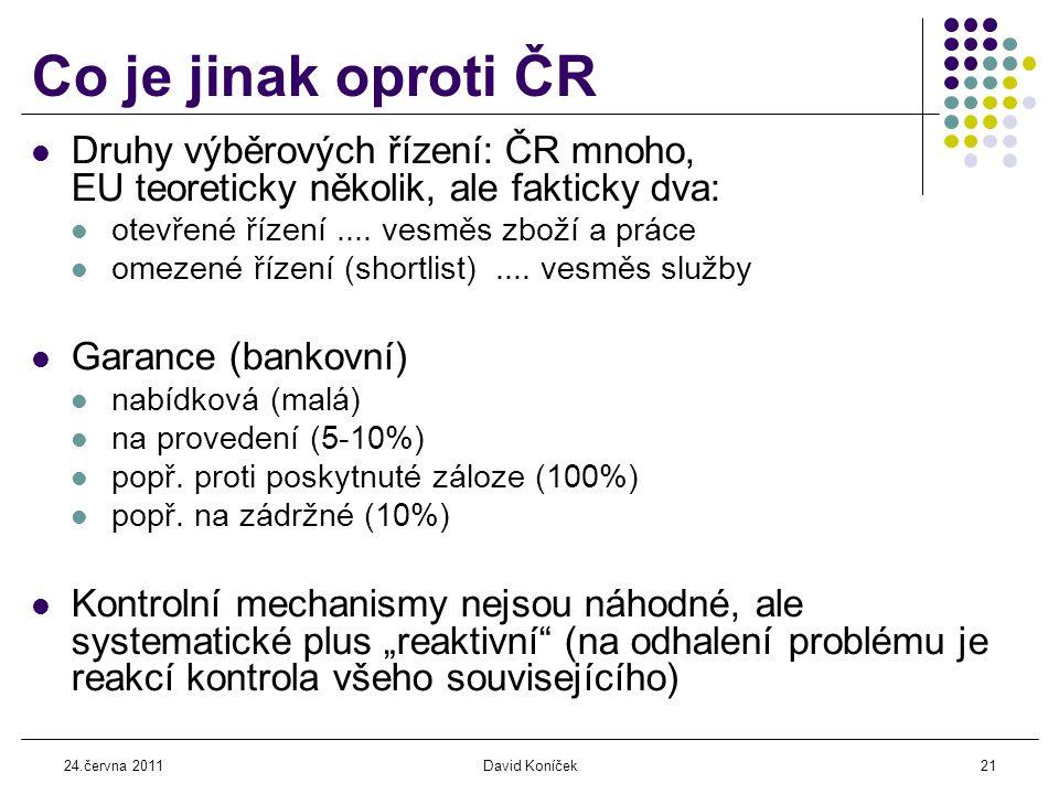 24.června 2011David Koníček21 Co je jinak oproti ČR  Druhy výběrových řízení: ČR mnoho, EU teoreticky několik, ale fakticky dva:  otevřené řízení....