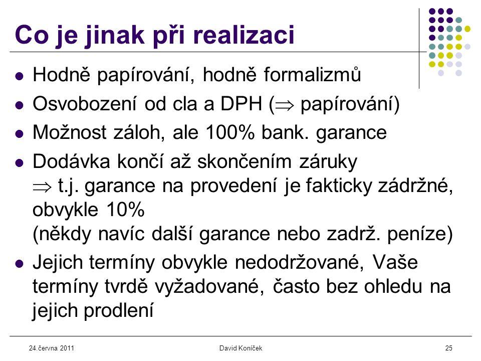 24.června 2011David Koníček25 Co je jinak při realizaci  Hodně papírování, hodně formalizmů  Osvobození od cla a DPH (  papírování)  Možnost záloh, ale 100% bank.