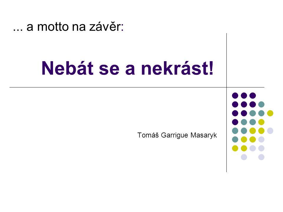 ... a motto na závěr: Nebát se a nekrást! Tomáš Garrigue Masaryk