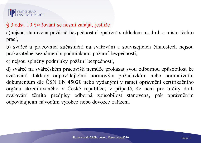 Školení svářečského dozoru Malenovice 2010 Strana 14 § 3 odst. 10 Svařování se nesmí zahájit, jestliže a)nejsou stanovena požárně bezpečnostní opatřen