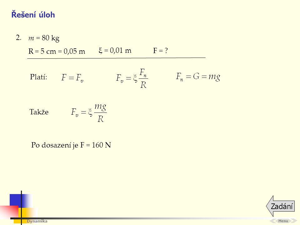 Dynamika Řešení úloh 2. Menu Zadání m = 80 kg Takže R = 5 cm = 0,05 m ξ = 0,01 m Po dosazení je F = 160 N F = ? Platí: