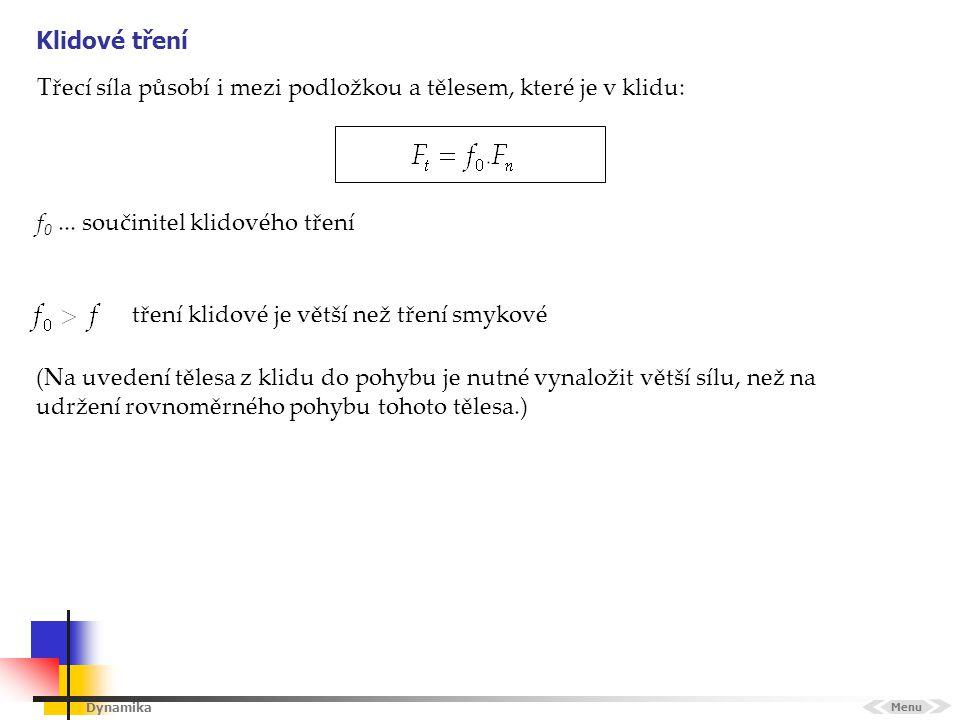 Dynamika Klidové tření Menu Třecí síla působí i mezi podložkou a tělesem, které je v klidu: f 0... součinitel klidového tření tření klidové je větší n