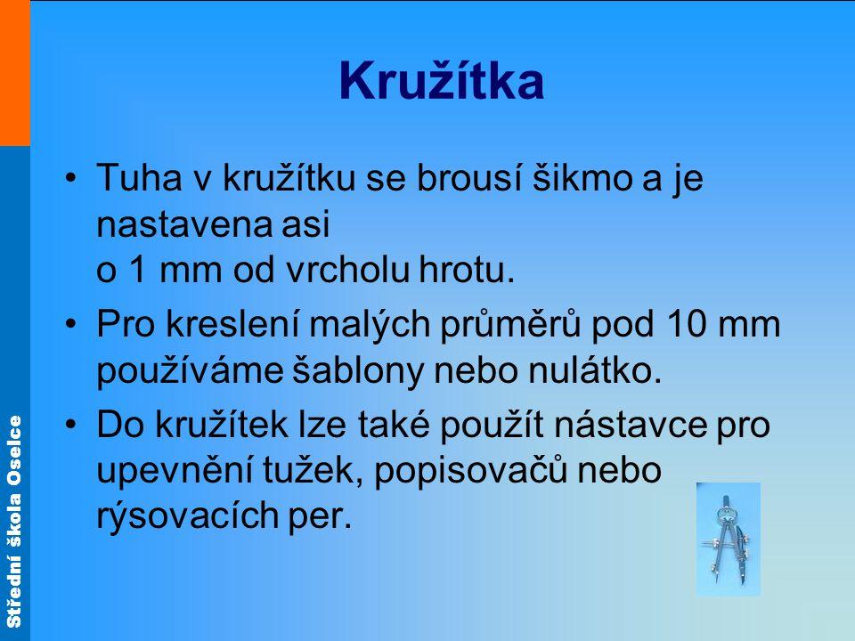 Střední škola Oselce Kružítka •Tuha v kružítku se brousí šikmo a je nastavena asi o 1 mm od vrcholu hrotu. •Pro kreslení malých průměrů pod 10 mm použ