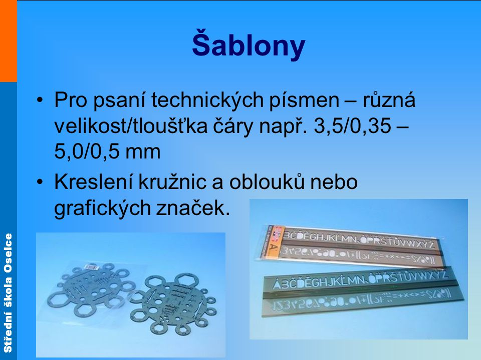 Šablony •Pro psaní technických písmen – různá velikost/tloušťka čáry např. 3,5/0,35 – 5,0/0,5 mm •Kreslení kružnic a oblouků nebo grafických značek.