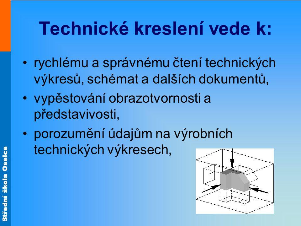 Střední škola Oselce Technické kreslení vede k: •rychlému a správnému čtení technických výkresů, schémat a dalších dokumentů, •vypěstování obrazotvorn