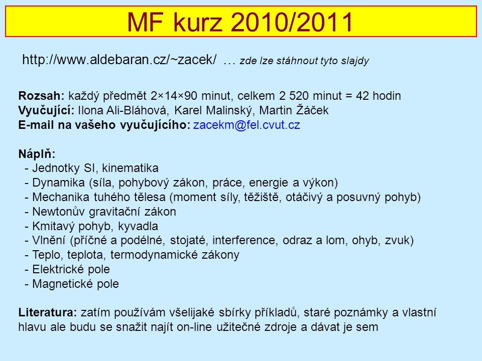 MF kurz 2010/2011 http://www.aldebaran.cz/~zacek/ … zde lze stáhnout tyto slajdy Rozsah: každý předmět 2×14×90 minut, celkem 2 520 minut = 42 hodin Vyučující: Ilona Ali-Bláhová, Karel Malinský, Martin Žáček E-mail na vašeho vyučujícího: zacekm@fel.cvut.cz Náplň: - Jednotky SI, kinematika - Dynamika (síla, pohybový zákon, práce, energie a výkon) - Mechanika tuhého tělesa (moment síly, těžiště, otáčivý a posuvný pohyb) - Newtonův gravitační zákon - Kmitavý pohyb, kyvadla - Vlnění (příčné a podélné, stojaté, interference, odraz a lom, ohyb, zvuk) - Teplo, teplota, termodynamické zákony - Elektrické pole - Magnetické pole Literatura: zatím používám všelijaké sbírky příkladů, staré poznámky a vlastní hlavu ale budu se snažit najít on-line užitečné zdroje a dávat je sem
