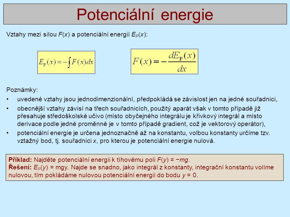 Vztahy mezi silou F(x) a potenciální energií E P (x): Poznámky: •uvedené vztahy jsou jednodimenzionální, předpokládá se závislost jen na jedné souřadnici, •obecnější vztahy závisí na třech souřadnicích, použitý aparát však v tomto případě již přesahuje středoškolské učivo (místo obyčejného integrálu je křivkový integrál a místo derivace podle jedné proměnné je v tomto případě gradient, což je vektorový operátor), •potenciální energie je určena jednoznačně až na konstantu, volbou konstanty určíme tzv.