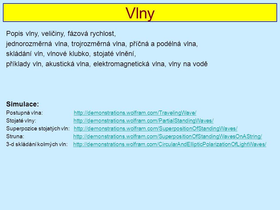 Popis vlny, veličiny, fázová rychlost, jednorozměrná vlna, trojrozměrná vlna, příčná a podélná vlna, skládání vln, vlnové klubko, stojaté vlnění, příklady vln, akustická vlna, elektromagnetická vlna, vlny na vodě Simulace: Postupná vlna: http://demonstrations.wolfram.com/TravelingWave/http://demonstrations.wolfram.com/TravelingWave/ Stojaté vlny: http://demonstrations.wolfram.com/PartialStandingWaves/http://demonstrations.wolfram.com/PartialStandingWaves/ Superpozice stojatých vln: http://demonstrations.wolfram.com/SuperpositionOfStandingWaves/http://demonstrations.wolfram.com/SuperpositionOfStandingWaves/ Struna: http://demonstrations.wolfram.com/SuperpositionOfStandingWavesOnAString/http://demonstrations.wolfram.com/SuperpositionOfStandingWavesOnAString/ 3-d skládání kolmých vln: http://demonstrations.wolfram.com/CircularAndEllipticPolarizationOfLightWaves/http://demonstrations.wolfram.com/CircularAndEllipticPolarizationOfLightWaves/ Vlny