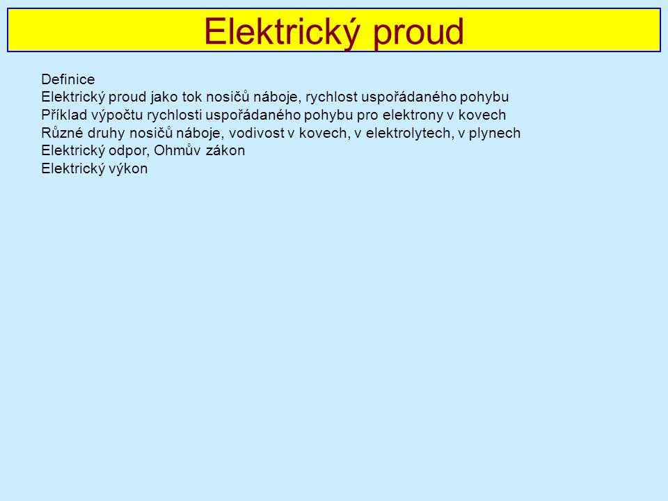 Elektrický proud Definice Elektrický proud jako tok nosičů náboje, rychlost uspořádaného pohybu Příklad výpočtu rychlosti uspořádaného pohybu pro elektrony v kovech Různé druhy nosičů náboje, vodivost v kovech, v elektrolytech, v plynech Elektrický odpor, Ohmův zákon Elektrický výkon