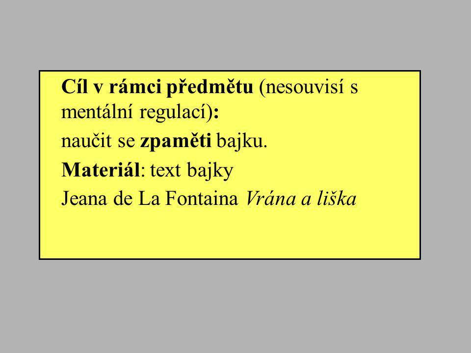 Cíl v rámci předmětu (nesouvisí s mentální regulací): naučit se zpaměti bajku. Materiál: text bajky Jeana de La Fontaina Vrána a liška