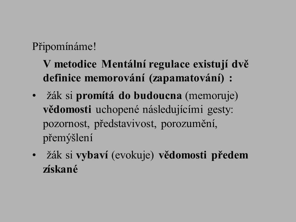 Připomínáme! V metodice Mentální regulace existují dvě definice memorování (zapamatování) : •žák si promítá do budoucna (memoruje) vědomosti uchopené