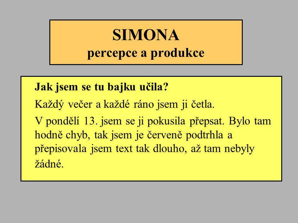 SIMONA percepce a produkce Jak jsem se tu bajku učila? Každý večer a každé ráno jsem ji četla. V pondělí 13. jsem se ji pokusila přepsat. Bylo tam hod