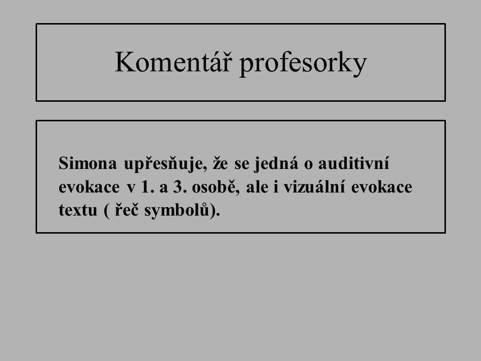 Komentář profesorky Simona upřesňuje, že se jedná o auditivní evokace v 1. a 3. osobě, ale i vizuální evokace textu ( řeč symbolů).