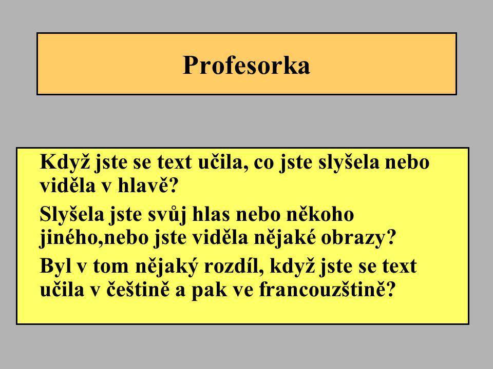 Profesorka Když jste se text učila, co jste slyšela nebo viděla v hlavě? Slyšela jste svůj hlas nebo někoho jiného,nebo jste viděla nějaké obrazy? Byl