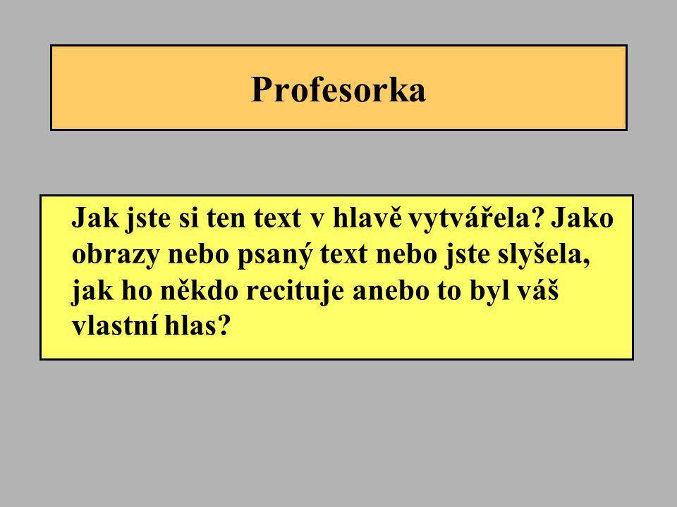 Profesorka Jak jste si ten text v hlavě vytvářela? Jako obrazy nebo psaný text nebo jste slyšela, jak ho někdo recituje anebo to byl váš vlastní hlas?
