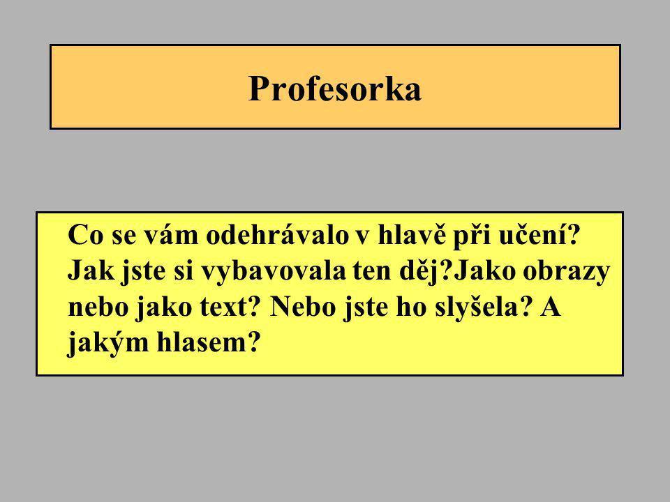 Profesorka Co se vám odehrávalo v hlavě při učení? Jak jste si vybavovala ten děj?Jako obrazy nebo jako text? Nebo jste ho slyšela? A jakým hlasem?